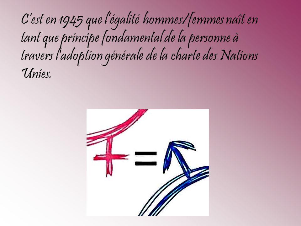 C'est en 1945 que l'égalité hommes/femmes naît en tant que principe fondamental de la personne à travers l adoption générale de la charte des Nations Unies.