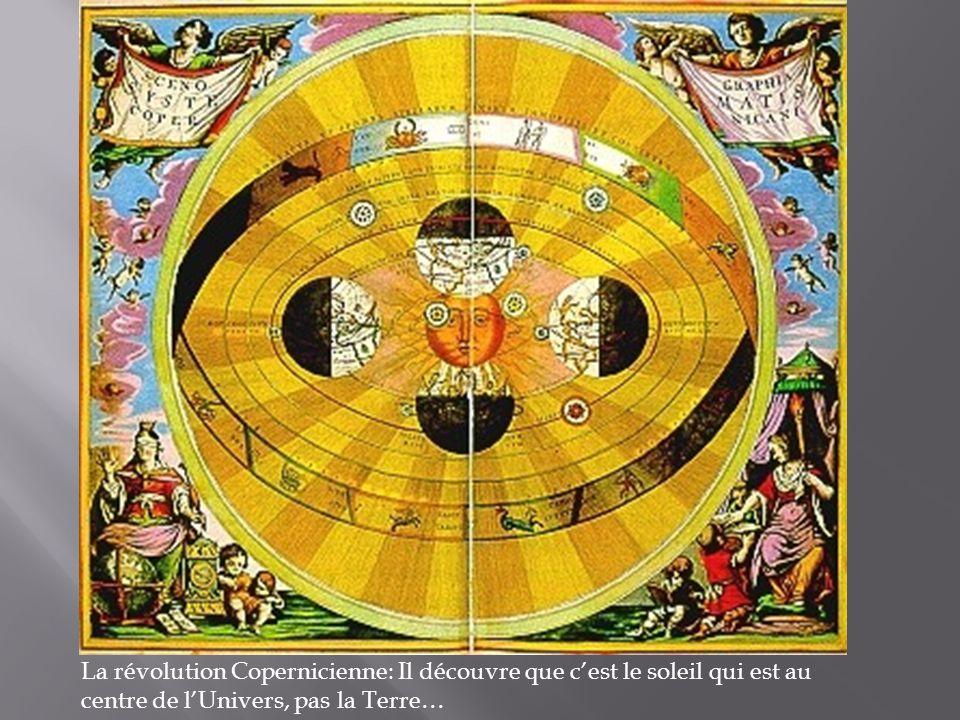 La révolution Copernicienne: Il découvre que c'est le soleil qui est au centre de l'Univers, pas la Terre…