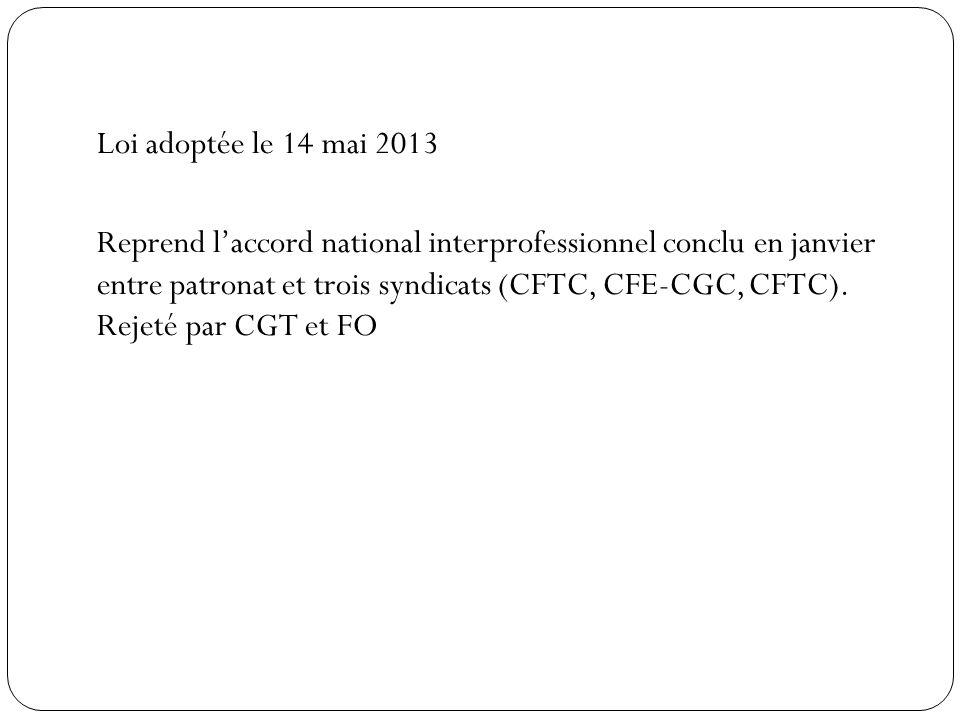 Loi adoptée le 14 mai 2013 Reprend l'accord national interprofessionnel conclu en janvier entre patronat et trois syndicats (CFTC, CFE-CGC, CFTC).