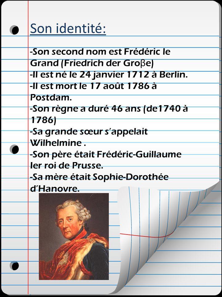 Son identité: -Son second nom est Frédéric le Grand (Friedrich der Groβe) -Il est né le 24 janvier 1712 à Berlin.