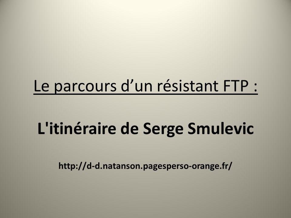 Le parcours d'un résistant FTP : L itinéraire de Serge Smulevic http://d-d.natanson.pagesperso-orange.fr/