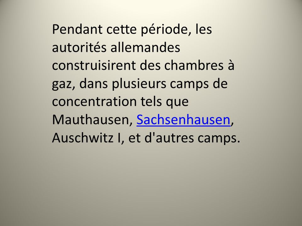 Pendant cette période, les autorités allemandes construisirent des chambres à gaz, dans plusieurs camps de concentration tels que Mauthausen, Sachsenhausen, Auschwitz I, et d autres camps.