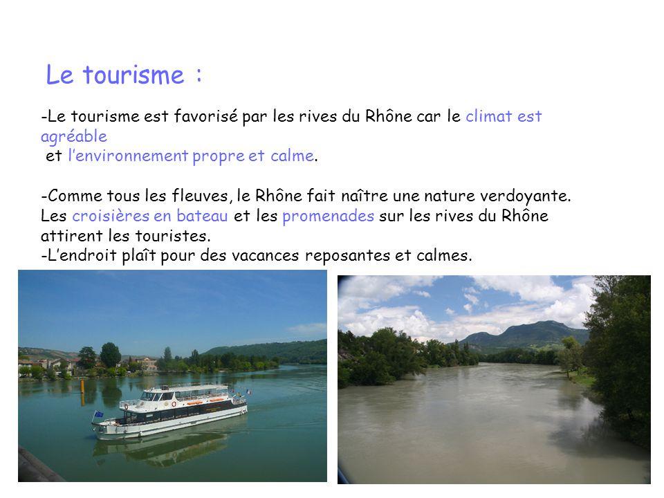 Le tourisme : -Le tourisme est favorisé par les rives du Rhône car le climat est agréable. et l'environnement propre et calme.