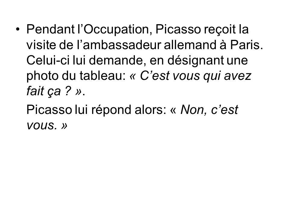 Pendant l'Occupation, Picasso reçoit la visite de l'ambassadeur allemand à Paris. Celui-ci lui demande, en désignant une photo du tableau: « C'est vous qui avez fait ça ».