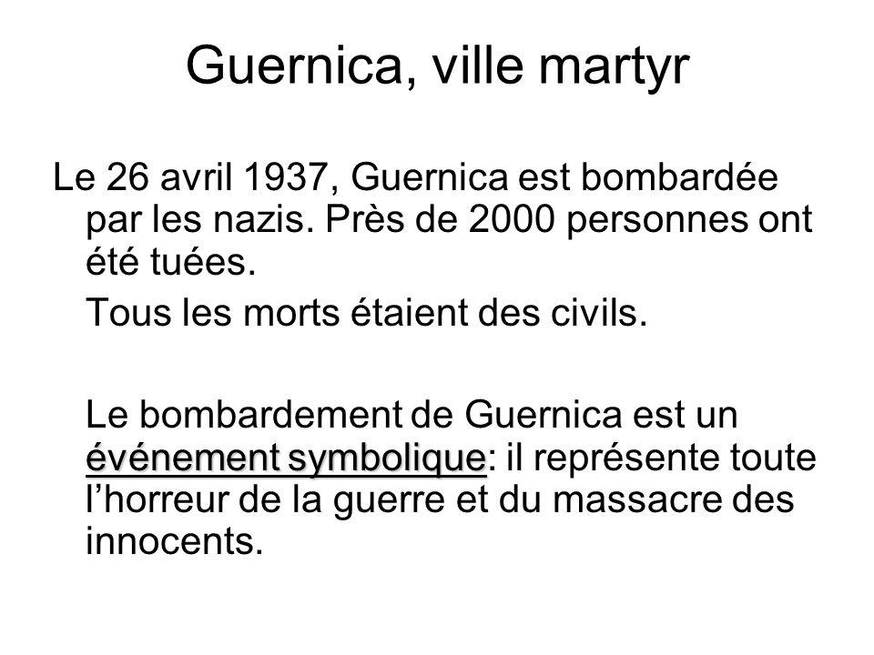 Guernica, ville martyr Le 26 avril 1937, Guernica est bombardée par les nazis. Près de 2000 personnes ont été tuées.