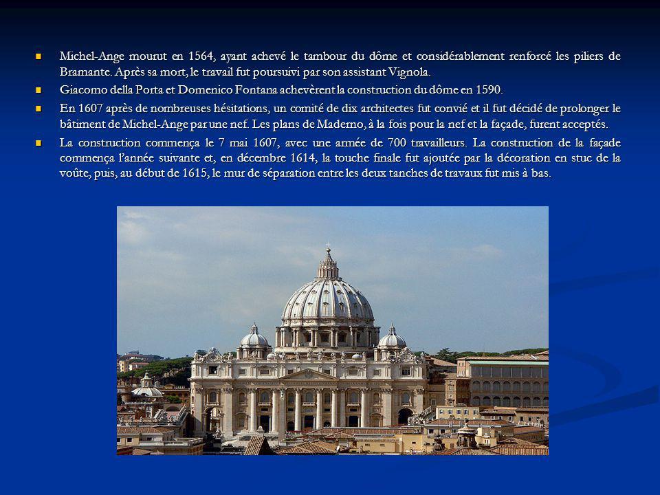 Michel-Ange mourut en 1564, ayant achevé le tambour du dôme et considérablement renforcé les piliers de Bramante. Après sa mort, le travail fut poursuivi par son assistant Vignola.