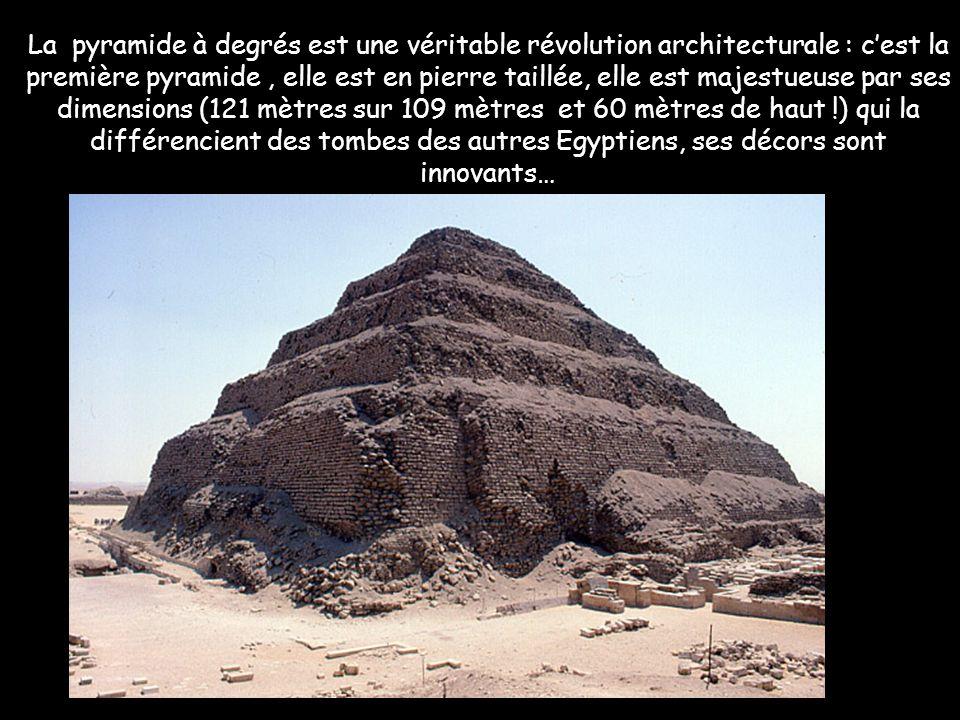 La pyramide à degrés est une véritable révolution architecturale : c'est la première pyramide , elle est en pierre taillée, elle est majestueuse par ses dimensions (121 mètres sur 109 mètres et 60 mètres de haut !) qui la différencient des tombes des autres Egyptiens, ses décors sont innovants…