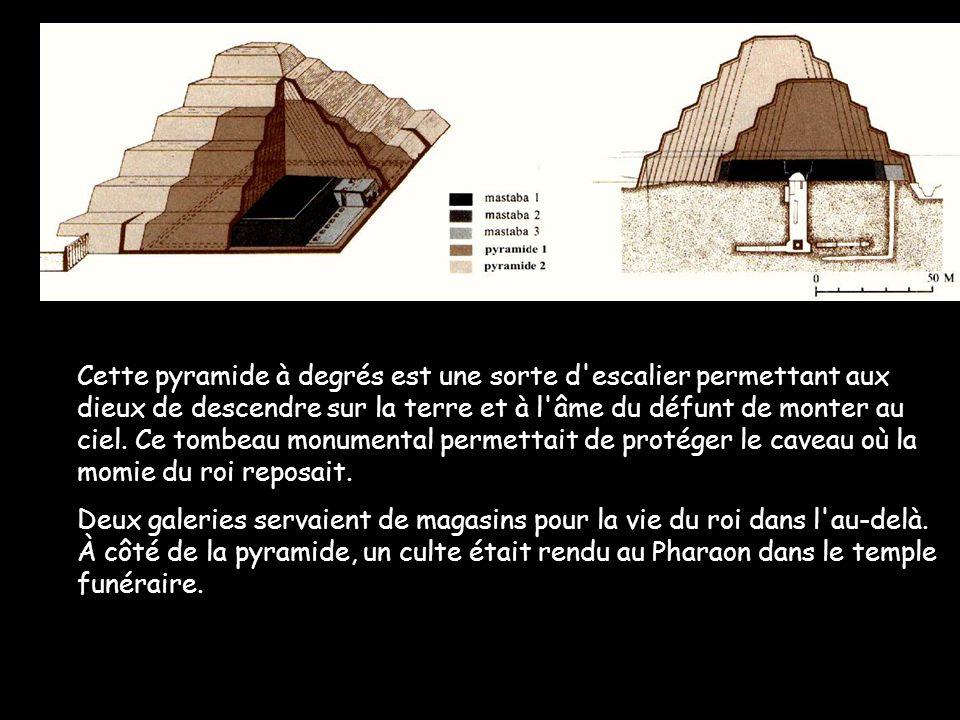 Cette pyramide à degrés est une sorte d escalier permettant aux dieux de descendre sur la terre et à l âme du défunt de monter au ciel. Ce tombeau monumental permettait de protéger le caveau où la momie du roi reposait.