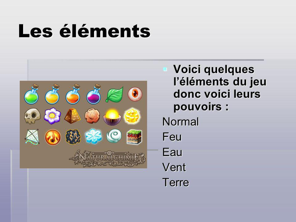 Les éléments Voici quelques l'éléments du jeu donc voici leurs pouvoirs : Normal Feu Eau Vent Terre