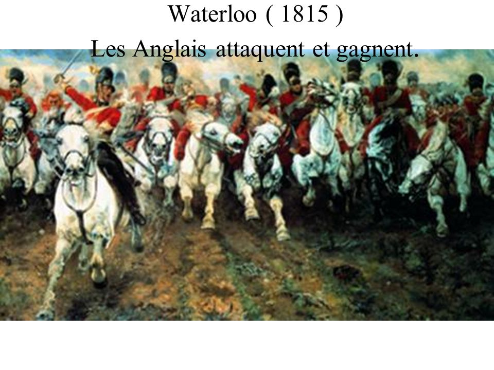 Waterloo ( 1815 ) Les Anglais attaquent et gagnent.