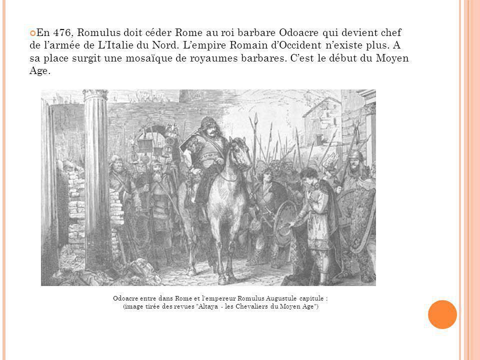 En 476, Romulus doit céder Rome au roi barbare Odoacre qui devient chef de l'armée de L'Italie du Nord. L'empire Romain d'Occident n'existe plus. A sa place surgit une mosaïque de royaumes barbares. C'est le début du Moyen Age.