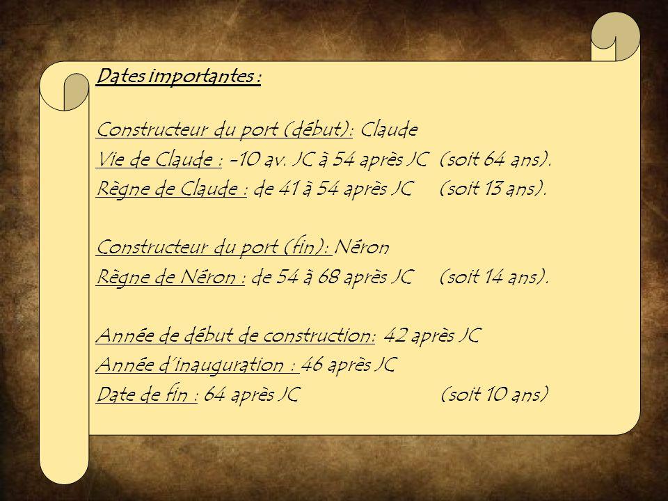 Dates importantes : Constructeur du port (début): Claude. Vie de Claude : -10 av. JC à 54 après JC (soit 64 ans).