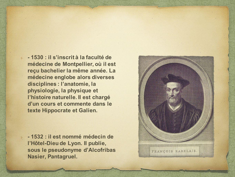 - 1530 : il s'inscrit à la faculté de médecine de Montpellier, où il est reçu bachelier la même année. La médecine englobe alors diverses disciplines : l'anatomie, la physiologie, la physique et l'histoire naturelle. Il est chargé d'un cours et commente dans le texte Hippocrate et Galien.