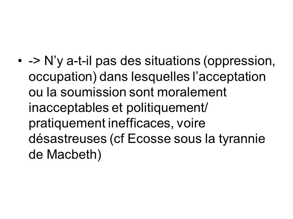 -> N'y a-t-il pas des situations (oppression, occupation) dans lesquelles l'acceptation ou la soumission sont moralement inacceptables et politiquement/ pratiquement inefficaces, voire désastreuses (cf Ecosse sous la tyrannie de Macbeth)