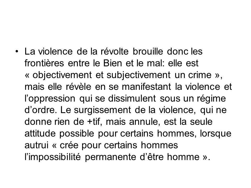 La violence de la révolte brouille donc les frontières entre le Bien et le mal: elle est « objectivement et subjectivement un crime », mais elle révèle en se manifestant la violence et l'oppression qui se dissimulent sous un régime d'ordre.
