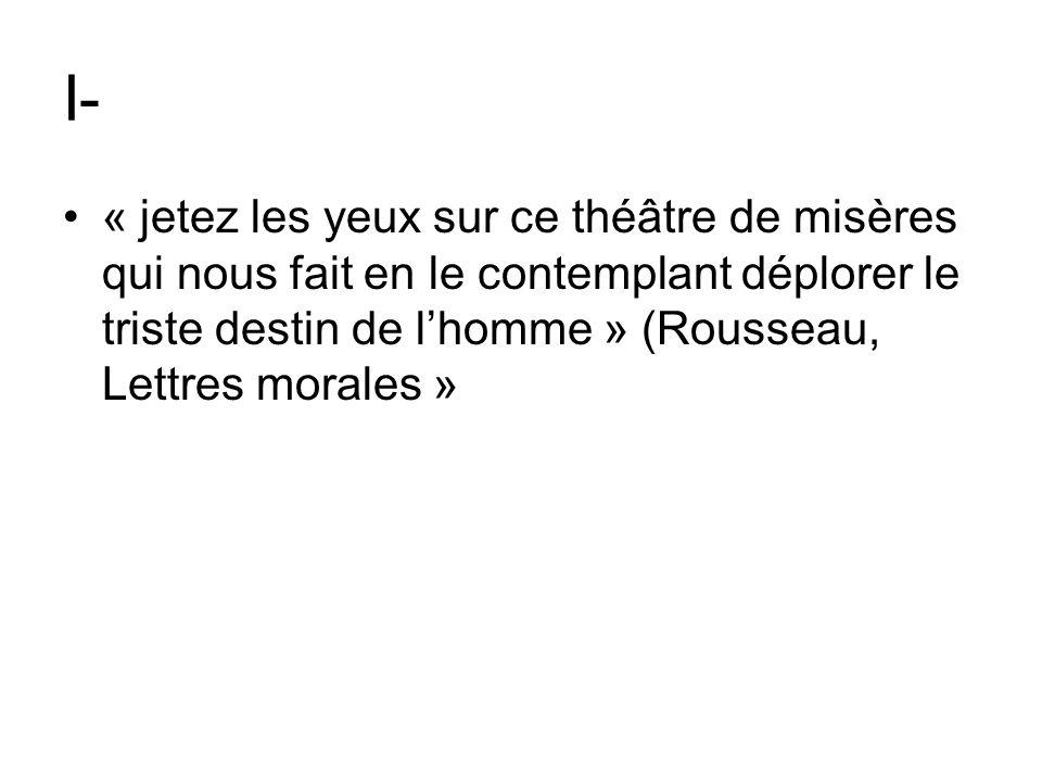 I- « jetez les yeux sur ce théâtre de misères qui nous fait en le contemplant déplorer le triste destin de l'homme » (Rousseau, Lettres morales »