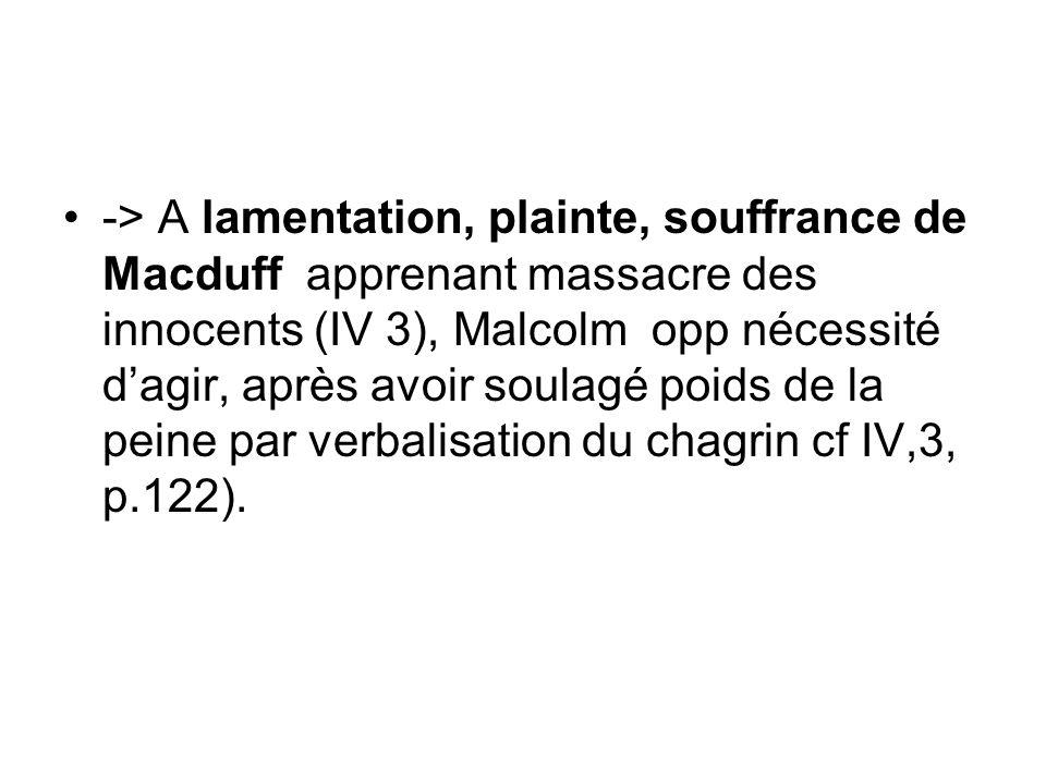 -> A lamentation, plainte, souffrance de Macduff apprenant massacre des innocents (IV 3), Malcolm opp nécessité d'agir, après avoir soulagé poids de la peine par verbalisation du chagrin cf IV,3, p.122).