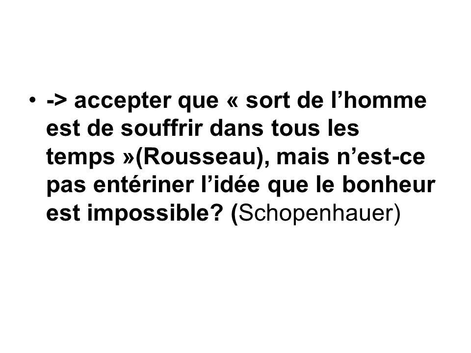 -> accepter que « sort de l'homme est de souffrir dans tous les temps »(Rousseau), mais n'est-ce pas entériner l'idée que le bonheur est impossible.