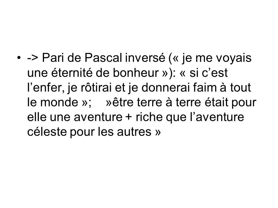 -> Pari de Pascal inversé (« je me voyais une éternité de bonheur »): « si c'est l'enfer, je rôtirai et je donnerai faim à tout le monde »; »être terre à terre était pour elle une aventure + riche que l'aventure céleste pour les autres »