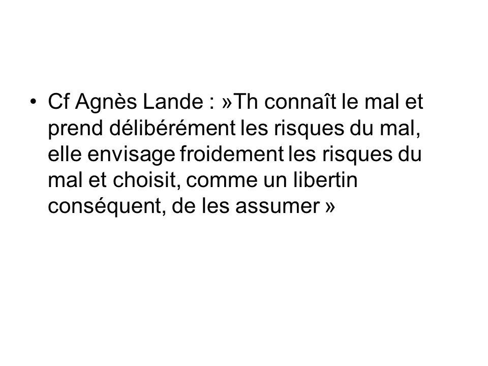Cf Agnès Lande : »Th connaît le mal et prend délibérément les risques du mal, elle envisage froidement les risques du mal et choisit, comme un libertin conséquent, de les assumer »