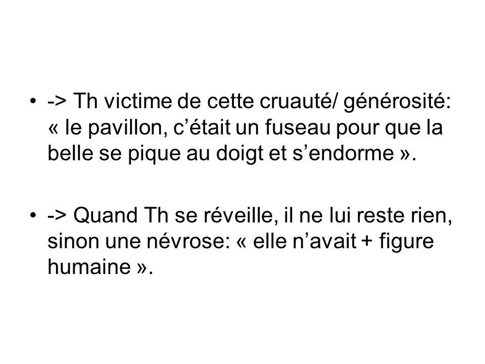 -> Th victime de cette cruauté/ générosité: « le pavillon, c'était un fuseau pour que la belle se pique au doigt et s'endorme ».