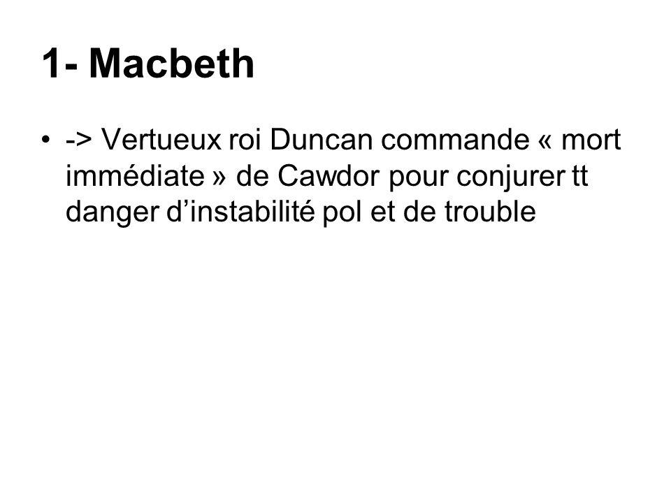 1- Macbeth -> Vertueux roi Duncan commande « mort immédiate » de Cawdor pour conjurer tt danger d'instabilité pol et de trouble.