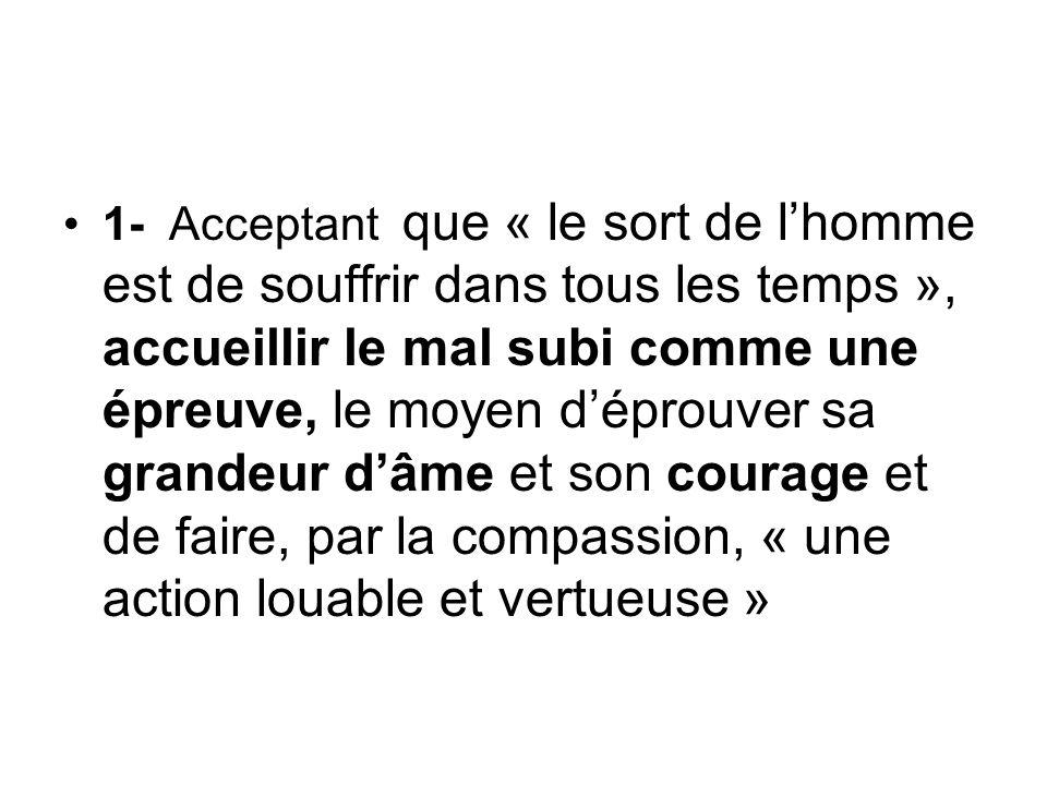 1- Acceptant que « le sort de l'homme est de souffrir dans tous les temps », accueillir le mal subi comme une épreuve, le moyen d'éprouver sa grandeur d'âme et son courage et de faire, par la compassion, « une action louable et vertueuse »