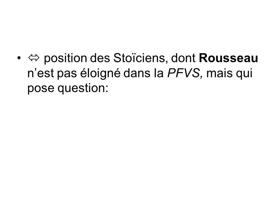  position des Stoïciens, dont Rousseau n'est pas éloigné dans la PFVS, mais qui pose question: