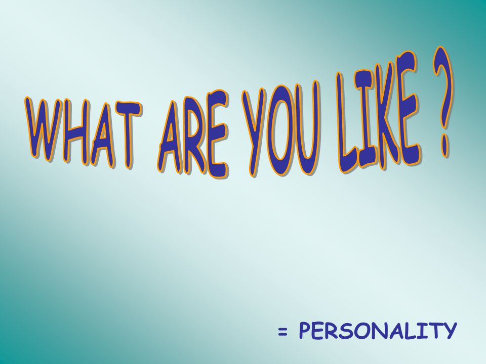 WHAT ARE YOU LIKE = PERSONALITY