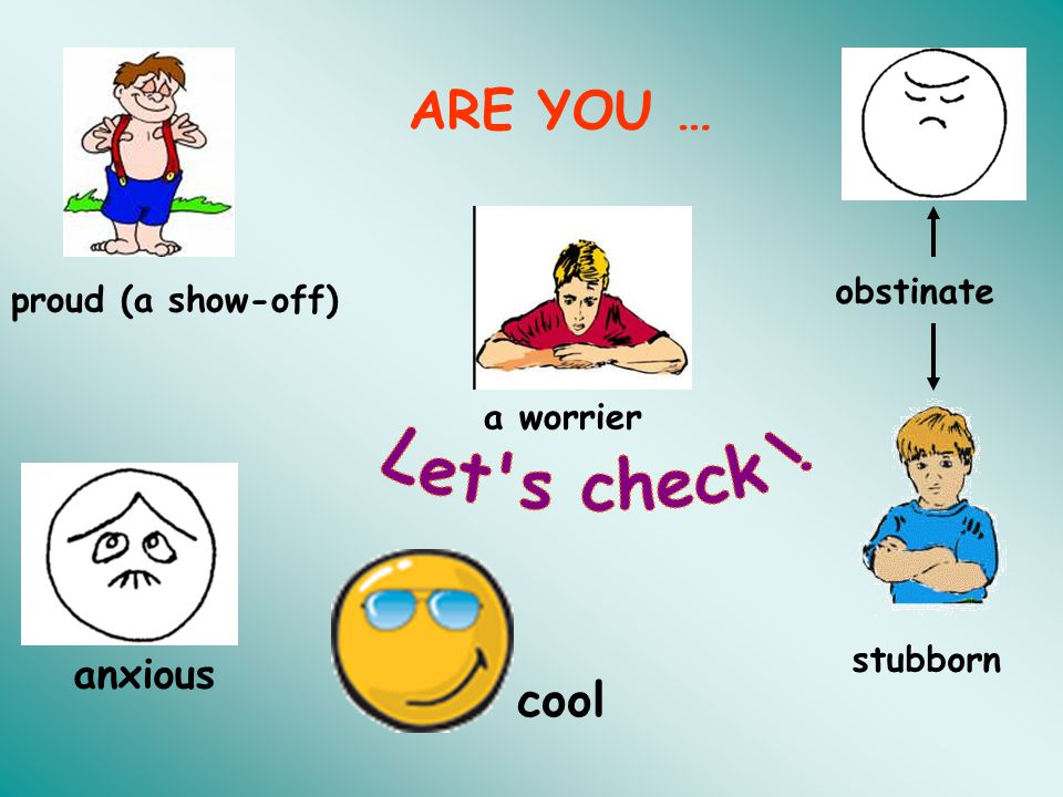 Let s check ! ARE YOU … cool anxious obstinate proud (a show-off)
