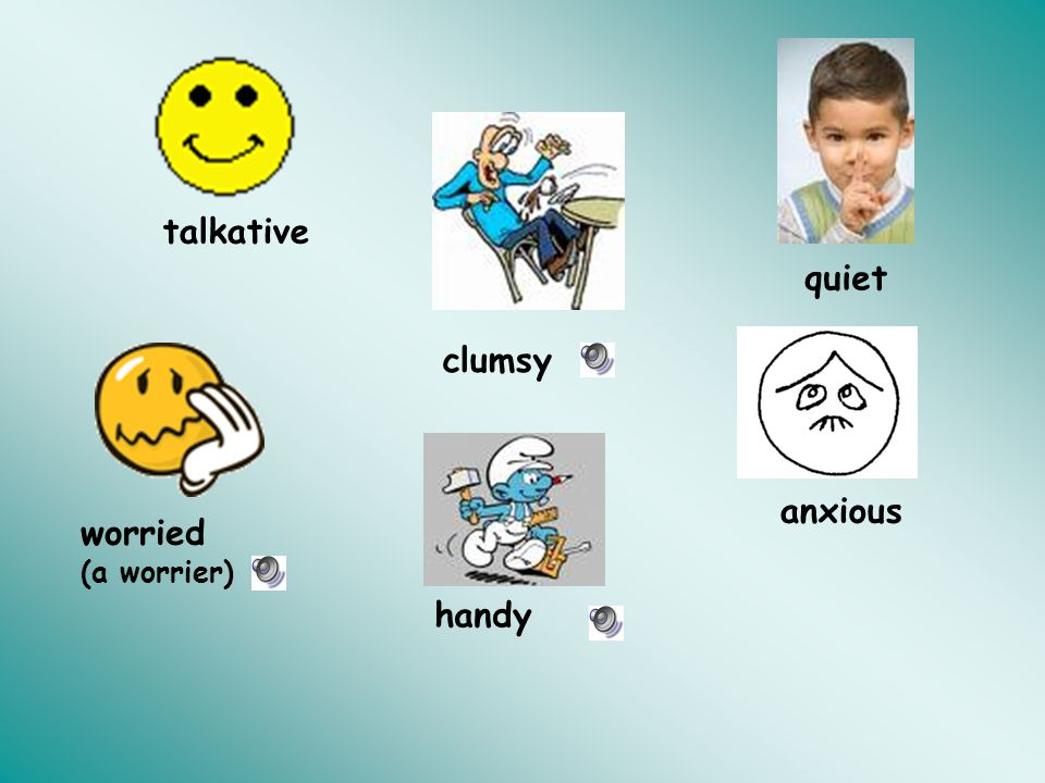 talkative quiet clumsy anxious worried (a worrier) handy