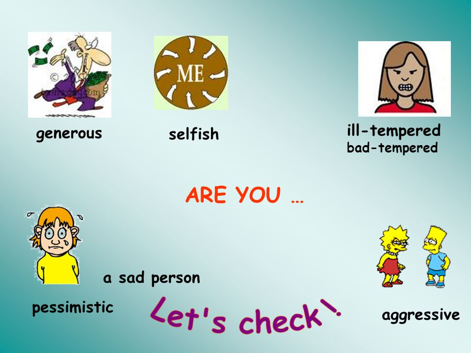 Let s check ! ARE YOU … ill-tempered generous selfish a sad person