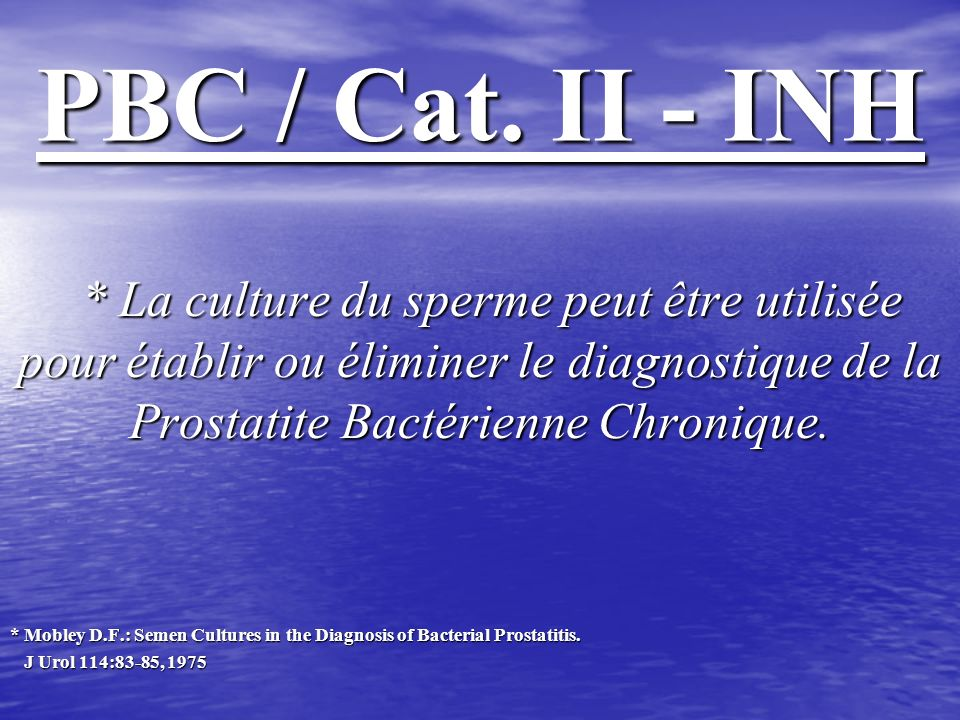 PBC / Cat. II - INH* La culture du sperme peut être utilisée pour établir ou éliminer le diagnostique de la Prostatite Bactérienne Chronique.