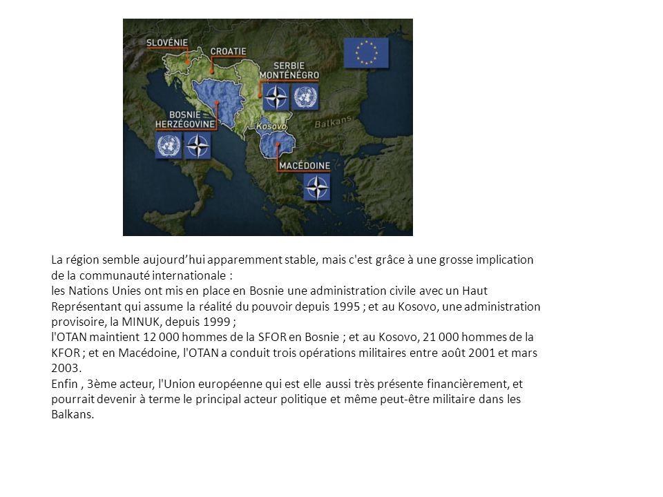 La région semble aujourd'hui apparemment stable, mais c est grâce à une grosse implication de la communauté internationale : les Nations Unies ont mis en place en Bosnie une administration civile avec un Haut Représentant qui assume la réalité du pouvoir depuis 1995 ; et au Kosovo, une administration provisoire, la MINUK, depuis 1999 ; l OTAN maintient 12 000 hommes de la SFOR en Bosnie ; et au Kosovo, 21 000 hommes de la KFOR ; et en Macédoine, l OTAN a conduit trois opérations militaires entre août 2001 et mars 2003.