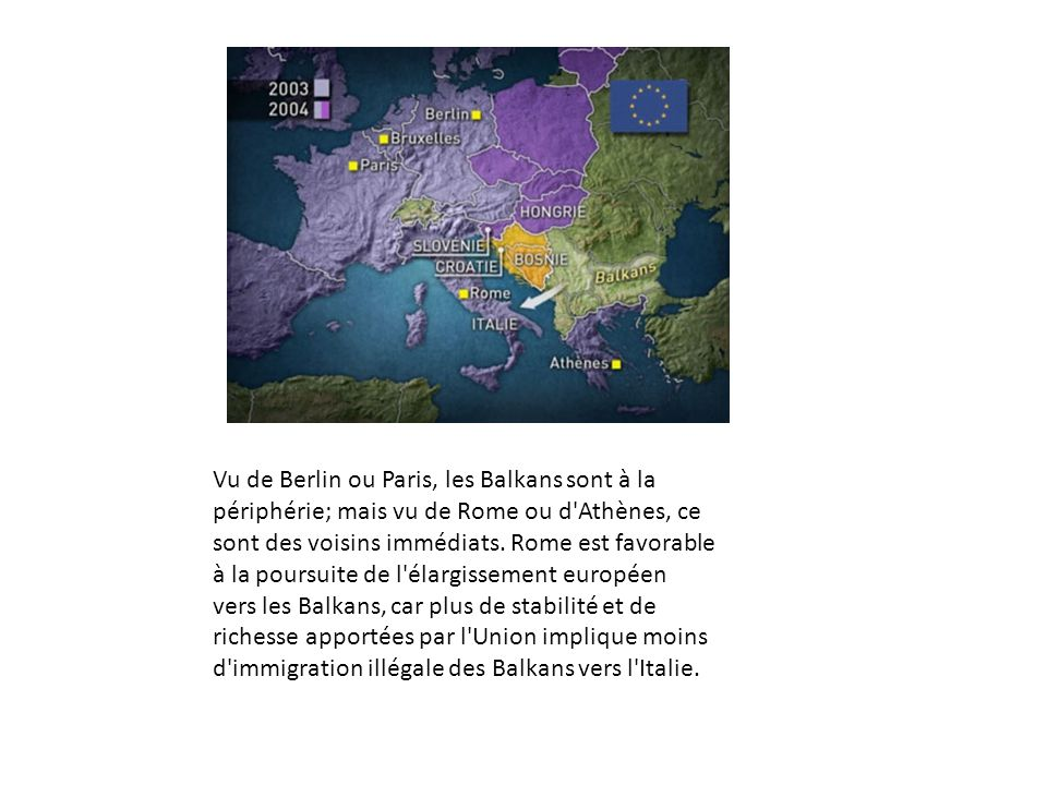 Vu de Berlin ou Paris, les Balkans sont à la périphérie; mais vu de Rome ou d Athènes, ce sont des voisins immédiats.