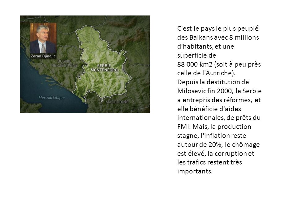 C est le pays le plus peuplé des Balkans avec 8 millions d habitants, et une superficie de 88 000 km2 (soit à peu près celle de l Autriche).