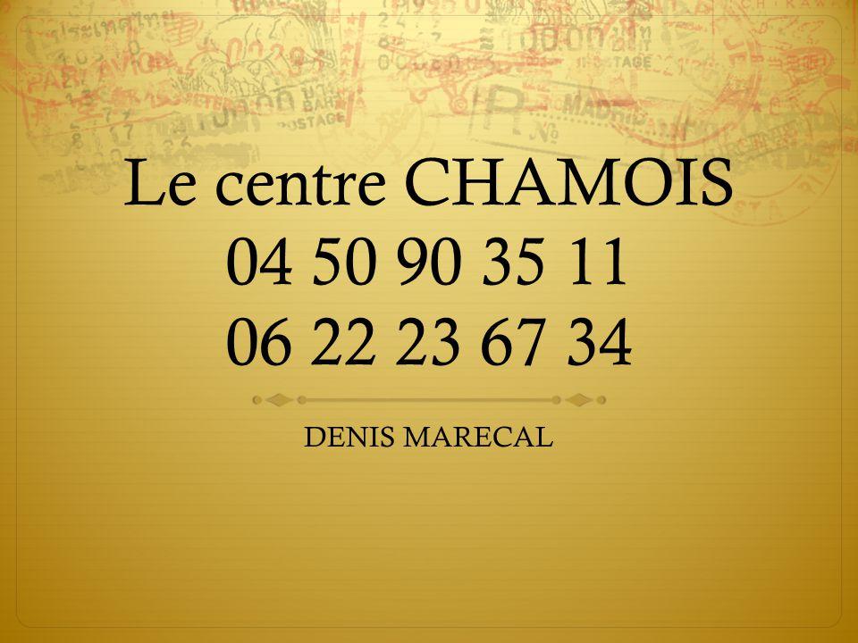 Le centre CHAMOIS 04 50 90 35 11 06 22 23 67 34 DENIS MARECAL