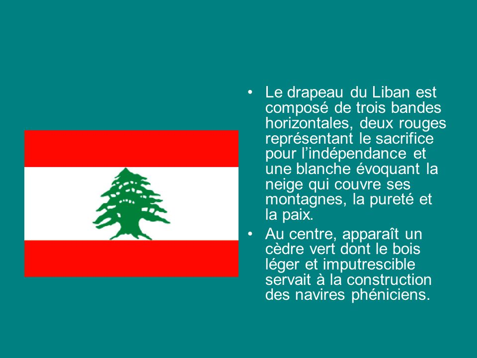 Le drapeau du Liban est composé de trois bandes horizontales, deux rouges représentant le sacrifice pour l'indépendance et une blanche évoquant la neige qui couvre ses montagnes, la pureté et la paix.