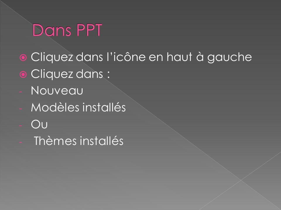 Dans PPT Cliquez dans l'icône en haut à gauche Cliquez dans : Nouveau