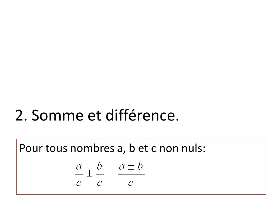 2. Somme et différence. Pour tous nombres a, b et c non nuls: