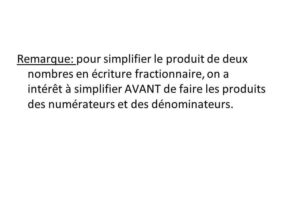 Remarque: pour simplifier le produit de deux nombres en écriture fractionnaire, on a intérêt à simplifier AVANT de faire les produits des numérateurs et des dénominateurs.