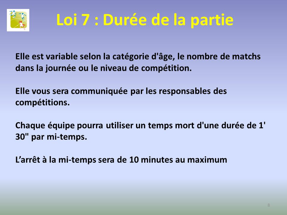 Loi 7 : Durée de la partie Elle est variable selon la catégorie d âge, le nombre de matchs dans la journée ou le niveau de compétition.