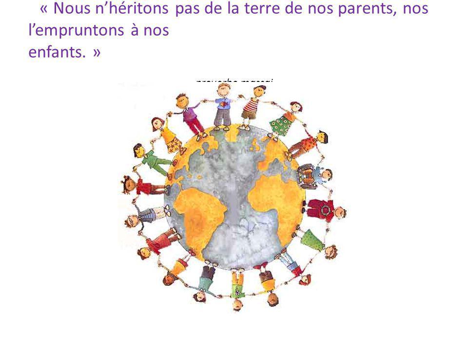 « Nous n'héritons pas de la terre de nos parents, nos l'empruntons à nos enfants. » proverbe massai