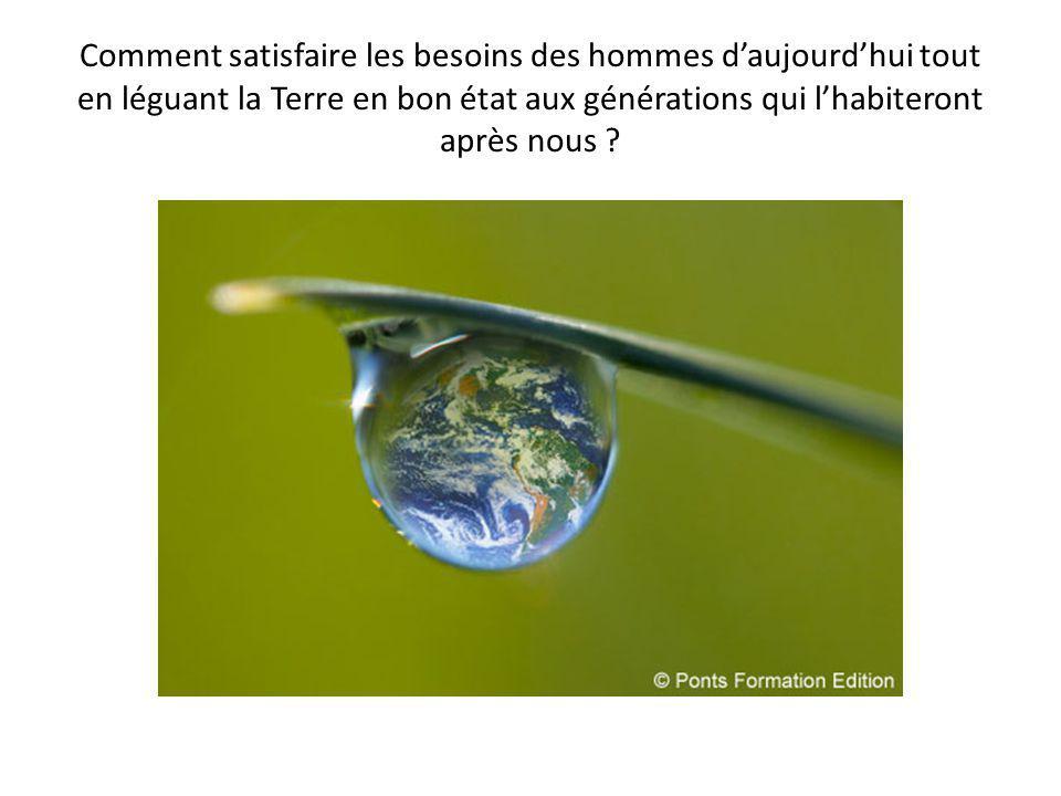 Comment satisfaire les besoins des hommes d'aujourd'hui tout en léguant la Terre en bon état aux générations qui l'habiteront après nous