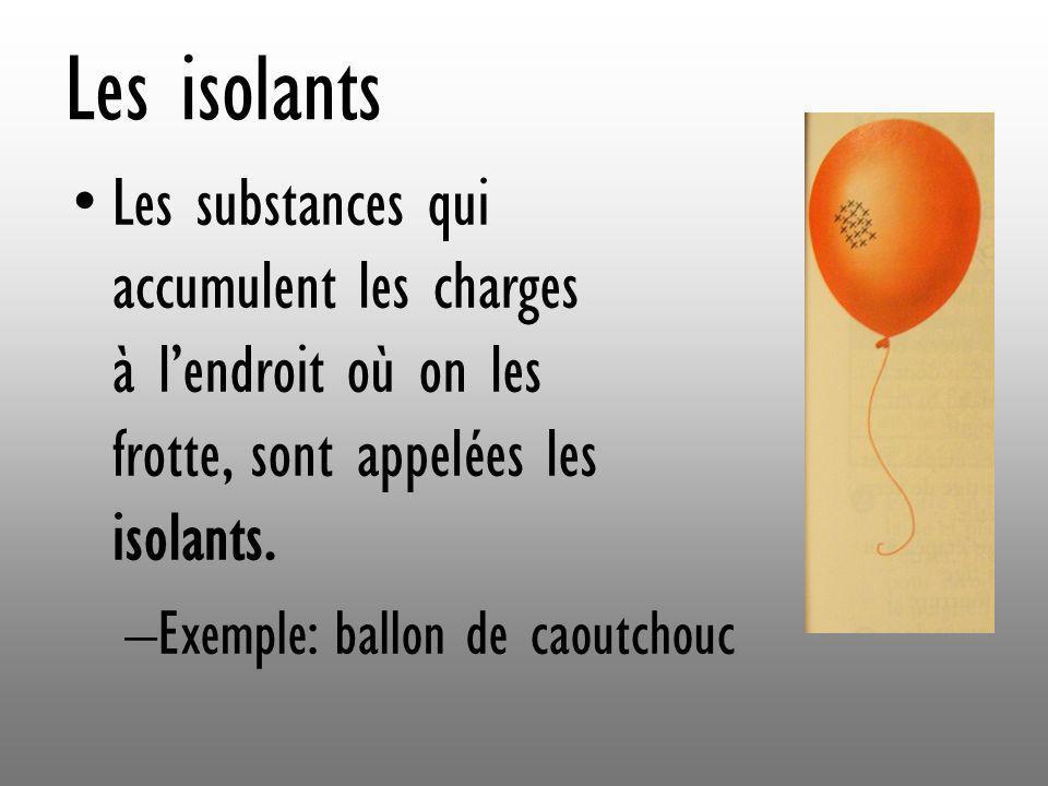 Les isolants Les substances qui accumulent les charges à l'endroit où on les frotte, sont appelées les isolants.