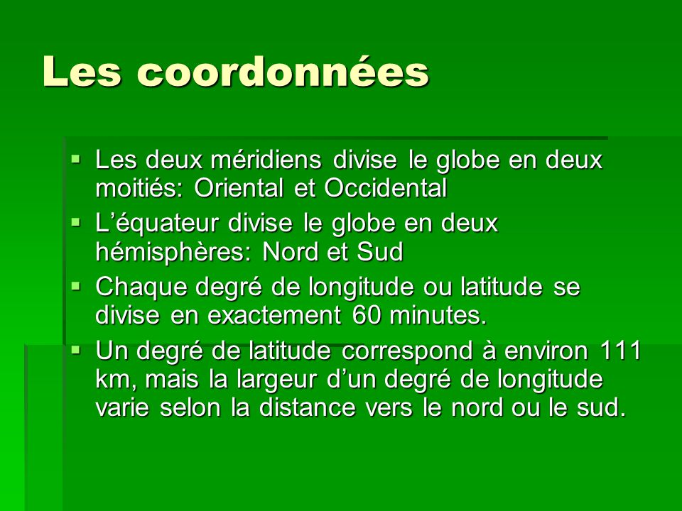 Les coordonnées Les deux méridiens divise le globe en deux moitiés: Oriental et Occidental.