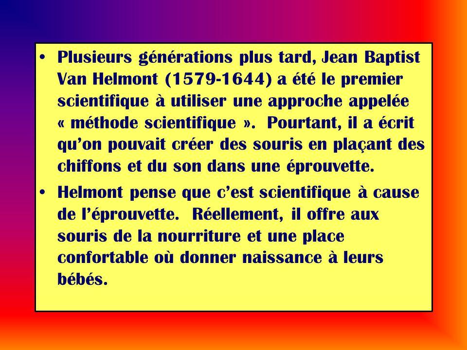 Plusieurs générations plus tard, Jean Baptist Van Helmont (1579-1644) a été le premier scientifique à utiliser une approche appelée « méthode scientifique ». Pourtant, il a écrit qu'on pouvait créer des souris en plaçant des chiffons et du son dans une éprouvette.