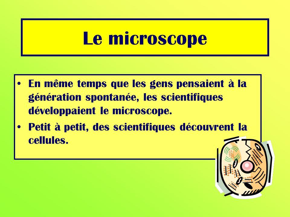 Le microscope En même temps que les gens pensaient à la génération spontanée, les scientifiques développaient le microscope.