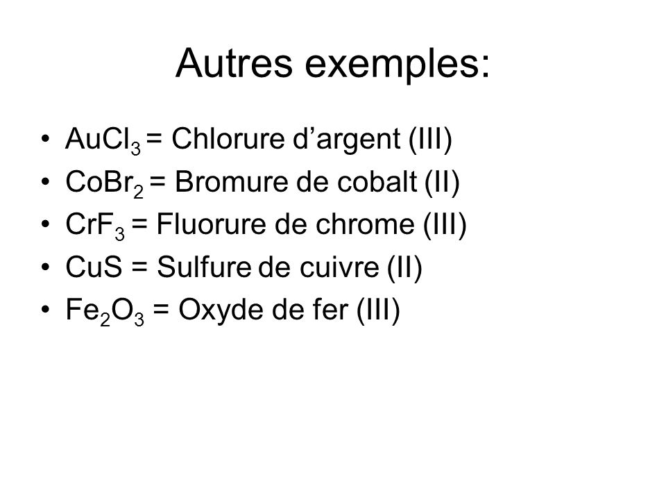 Autres exemples: AuCl3 = Chlorure d'argent (III)