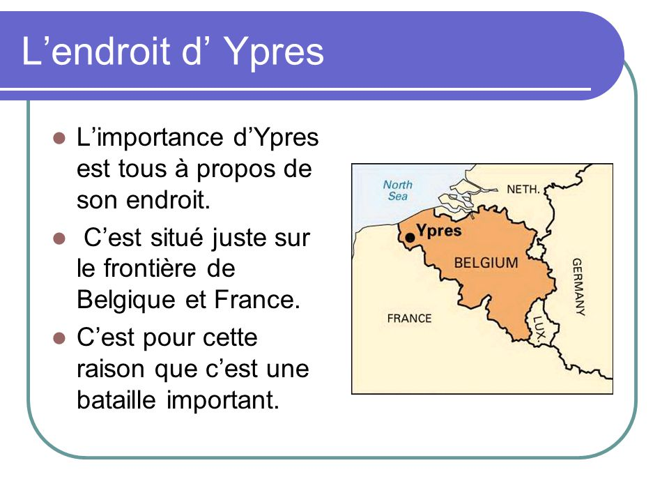 L'endroit d' Ypres L'importance d'Ypres est tous à propos de son endroit. C'est situé juste sur le frontière de Belgique et France.